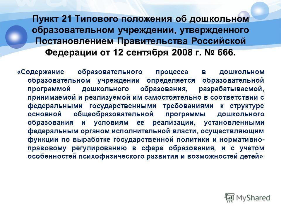 Пункт 21 Типового положения об дошкольном образовательном учреждении, утвержденного Постановлением Правительства Российской Федерации от 12 сентября 2008 г. 666. «Содержание образовательного процесса в дошкольном образовательном учреждении определяет