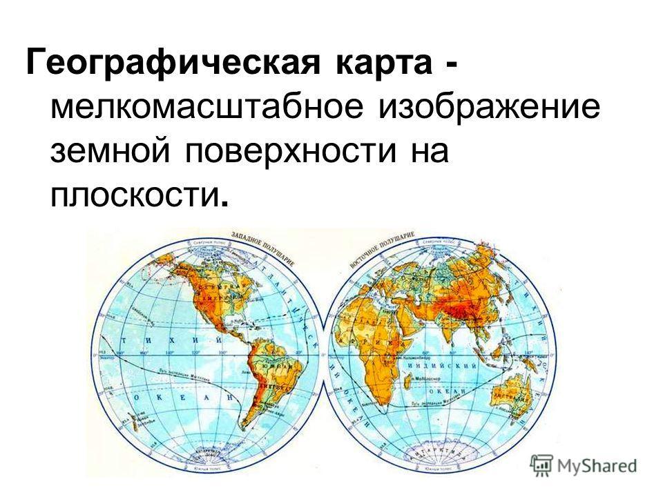Географическая карта - мелкомасштабное изображение земной поверхности на плоскости.