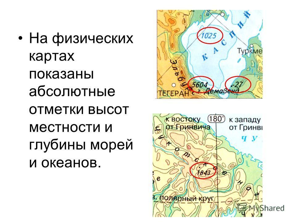 На физических картах показаны абсолютные отметки высот местности и глубины морей и океанов.