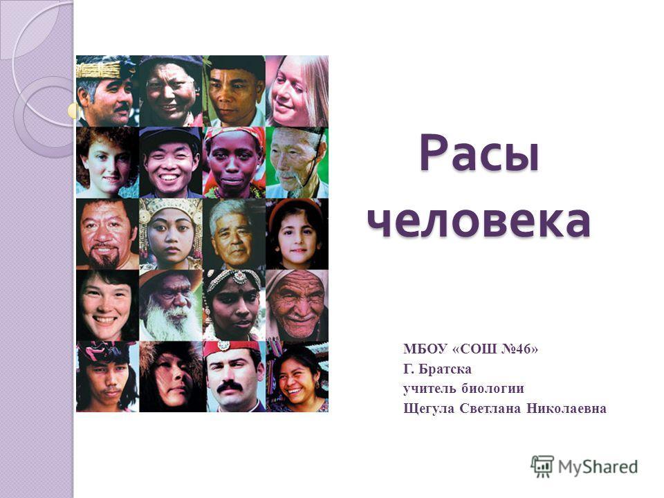 Расы человека МБОУ «СОШ 46» Г. Братска учитель биологии Щегула Светлана Николаевна