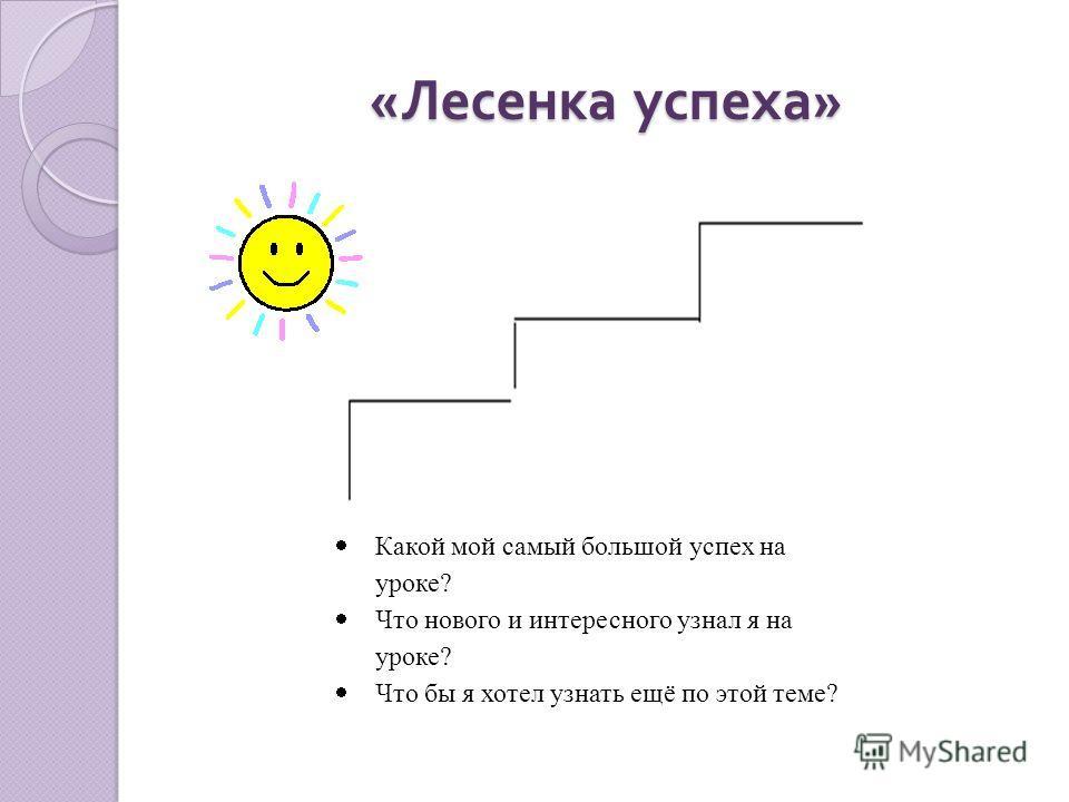 « Лесенка успеха » Какой мой самый большой успех на уроке? Что нового и интересного узнал я на уроке? Что бы я хотел узнать ещё по этой теме?