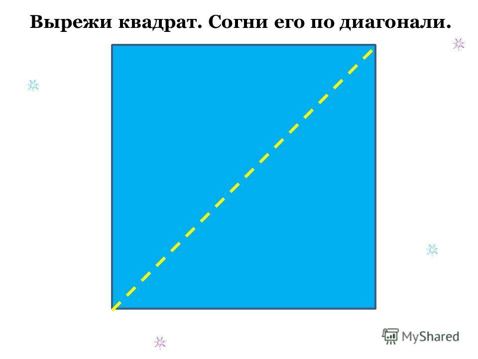 Вырежи квадрат. Согни его по диагонали.