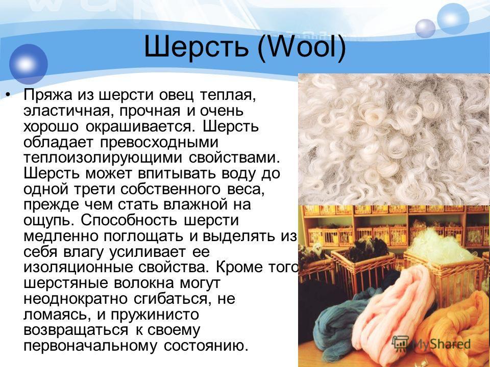Шерсть (Wool) Пряжа из шерсти овец теплая, эластичная, прочная и очень хорошо окрашивается. Шерсть обладает превосходными теплоизолирующими свойствами. Шерсть может впитывать воду до одной трети собственного веса, прежде чем стать влажной на ощупь. С