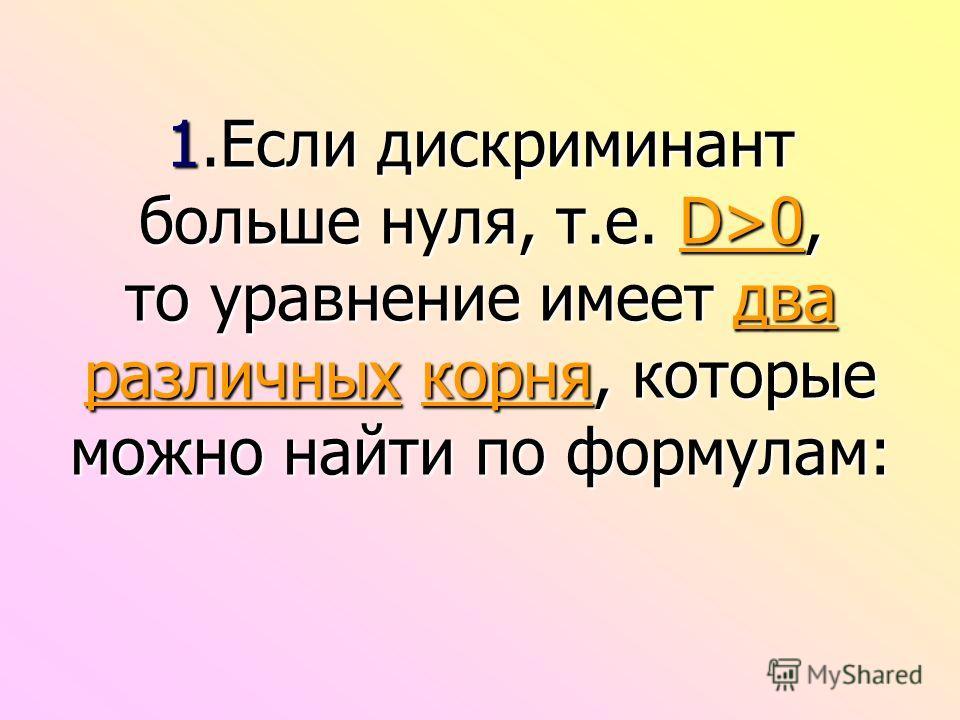 1. Если дискриминант больше нуля, т.е. D>0, то уравнение имеет два различных корня, которые можно найти по формулам: