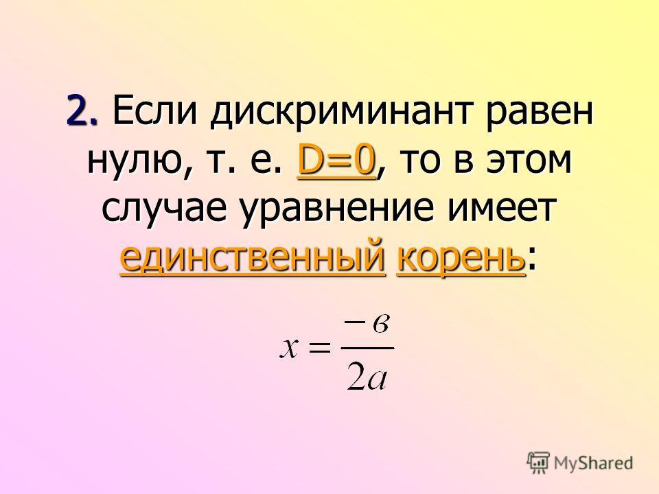 2. Если дискриминант равен нулю, т. е. D=0, то в этом случае уравнение имеет единственный корень: