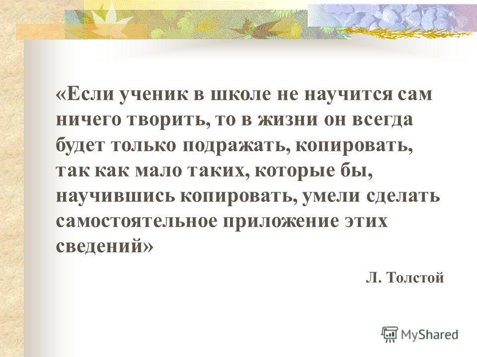 «Если ученик в школе не научится сам ничего творить, то в жизни он всегда будет только подражать, копировать, так как мало таких, которые бы, научившись копировать, умели сделать самостоятельное приложение этих сведений» Л. Толстой