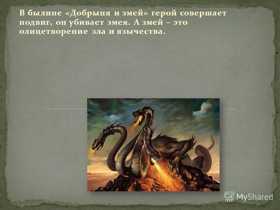 В былине «Добрыня и змей» герой совершает подвиг, он убивает змея. А змей – это олицетворение зла и язычества.