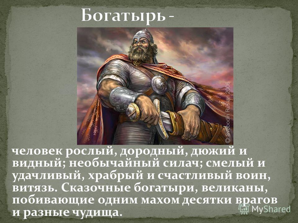 человек рослый, дородный, дюжий и видный; необычайный силач; смелый и удачливый, храбрый и счастливый воин, витязь. Сказочные богатыри, великаны, побивающие одним махом десятки врагов и разные чудища.