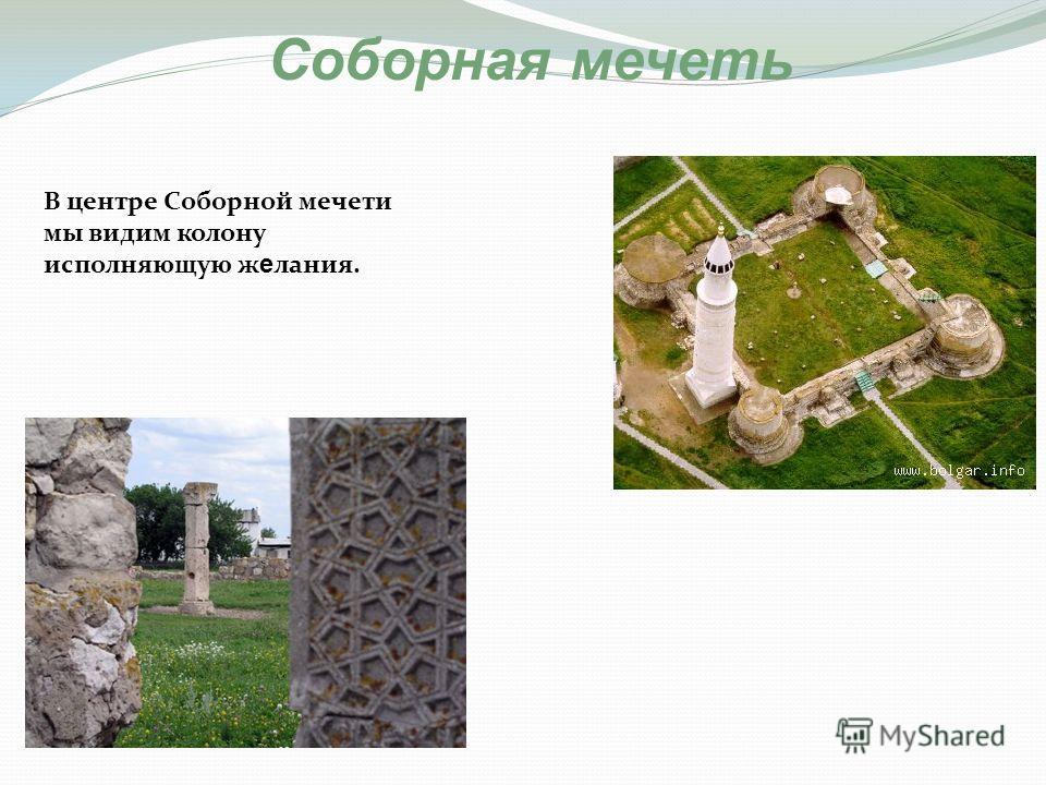В центре Соборной мечети мы видим колону исполняющую ж е лания. Соборная мечеть