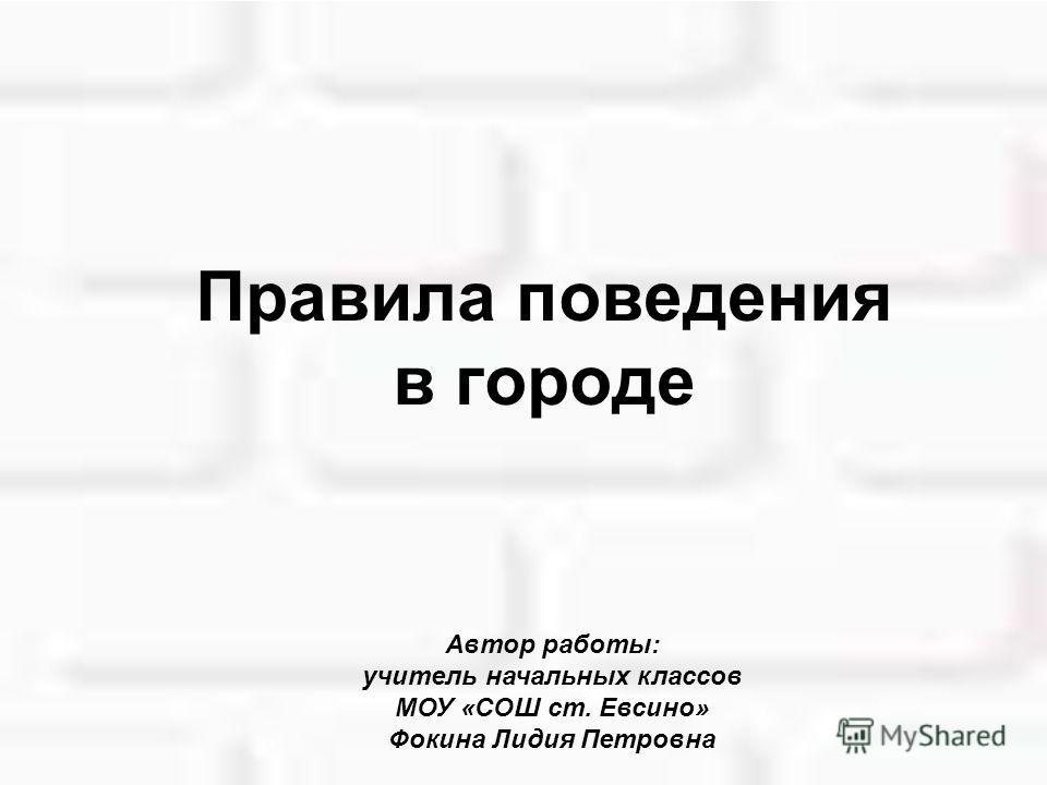 Правила поведения в городе Автор работы: учитель начальных классов МОУ «СОШ ст. Евсино» Фокина Лидия Петровна