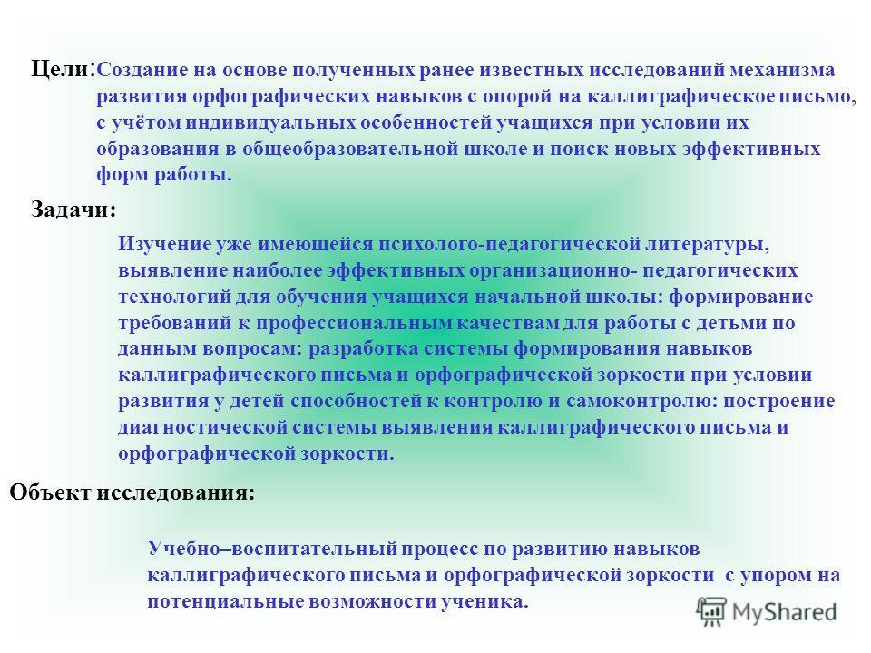 Цели : Создание на основе полученных ранее известных исследований механизма развития орфографических навыков с опорой на каллиграфическое письмо, с учётом индивидуальных особенностей учащихся при условии их образования в общеобразовательной школе и п