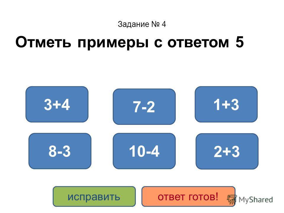 Задание 4 Отметь примеры с ответом 5 2+3 8-3 7-2 10-4 1+33+4 исправитьответ готов!
