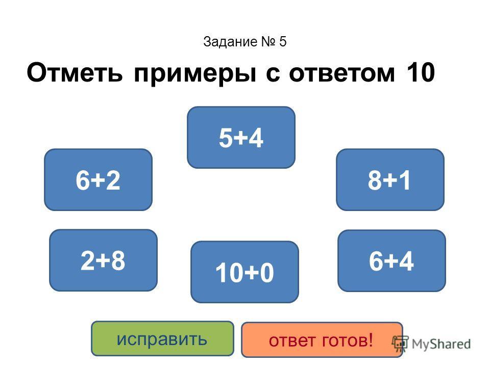 Задание 5 Отметь примеры с ответом 10 6+4 2+8 10+0 5+4 8+16+2 исправить ответ готов!
