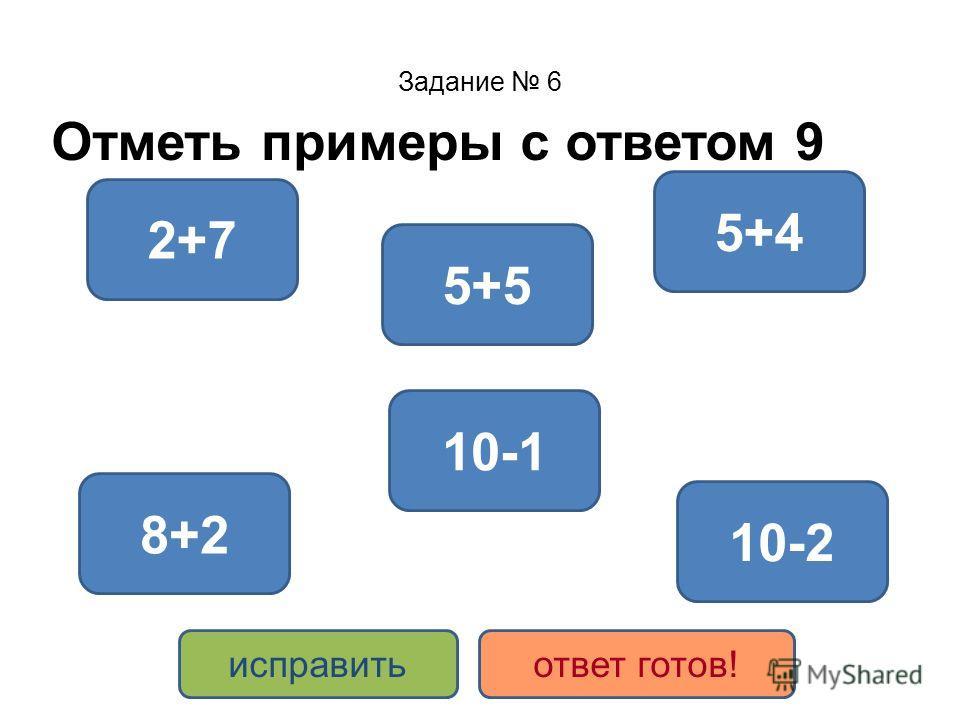 Задание 6 Отметь примеры с ответом 9 5+4 2+7 10-1 5+5 10-2 8+2 исправитьответ готов!