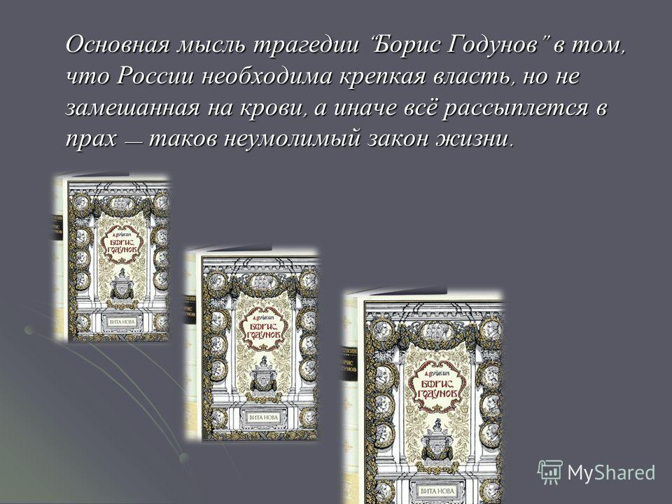 Основная мысль трагедии Борис Годунов в том, что России необходима крепкая власть, но не замешанная на крови, а иначе всё рассыплется в прах таков неумолимый закон жизни. Основная мысль трагедии Борис Годунов в том, что России необходима крепкая влас
