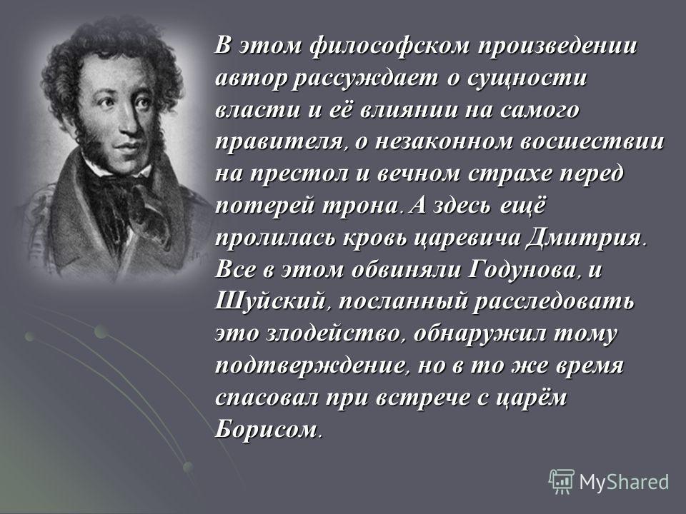 В этом философском произведении автор рассуждает о сущности власти и её влиянии на самого правителя, о незаконном восшествии на престол и вечном страхе перед потерей трона. А здесь ещё пролилась кровь царевича Дмитрия. Все в этом обвиняли Годунова, и