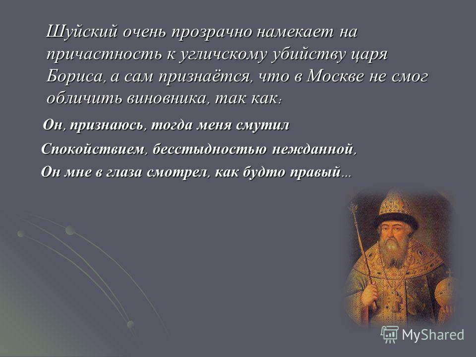 Шуйский очень прозрачно намекает на причастность к угличскому убийству царя Бориса, а сам признаётся, что в Москве не смог обличить виновника, так как : Шуйский очень прозрачно намекает на причастность к угличскому убийству царя Бориса, а сам признаё