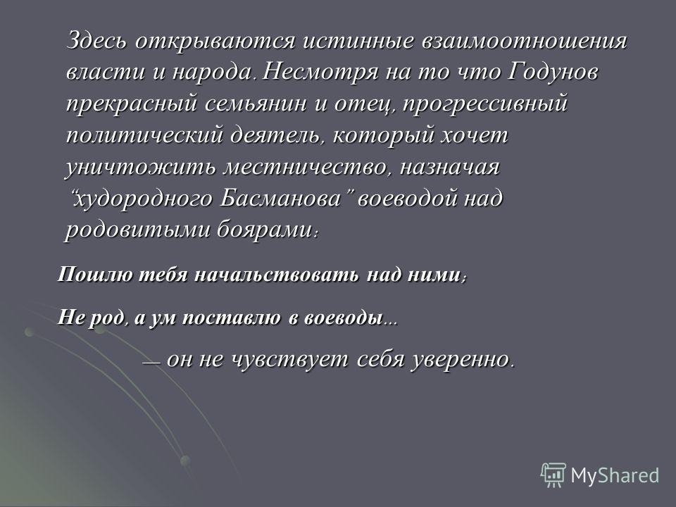 Здесь открываются истинные взаимоотношения власти и народа. Несмотря на то что Годунов прекрасный семьянин и отец, прогрессивный политический деятель, который хочет уничтожить местничество, назначая худородного Басманова воеводой над родовитыми бояра