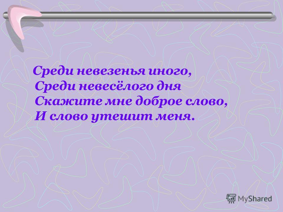 Среди невезенья иного, Среди невесёлого дня Скажите мне доброе слово, И слово утешит меня.