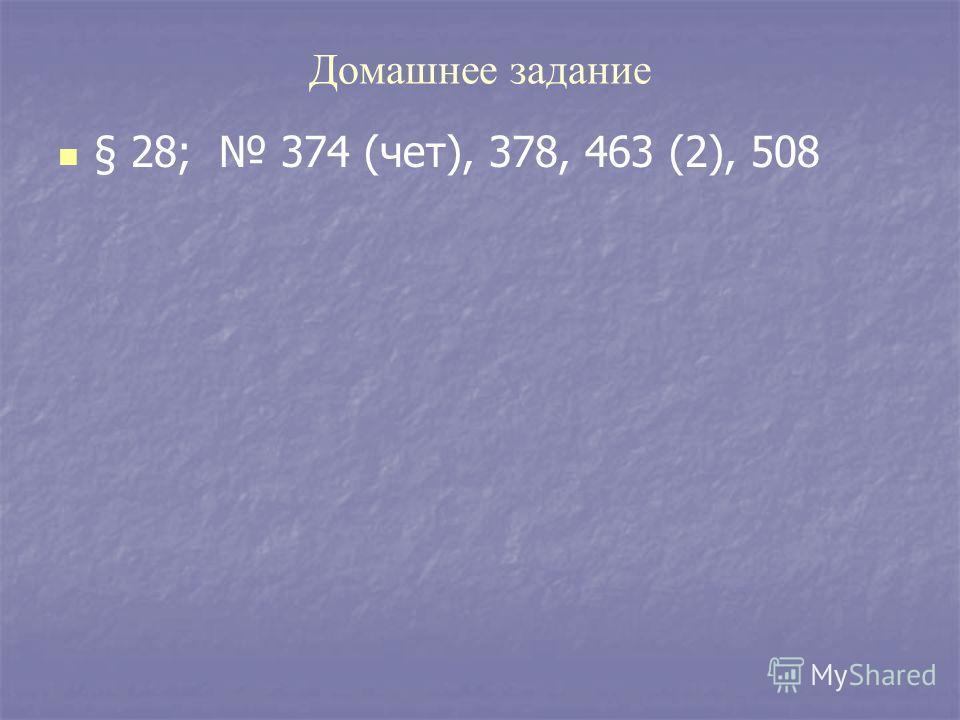 Домашнее задание § 28; 374 (чет), 378, 463 (2), 508