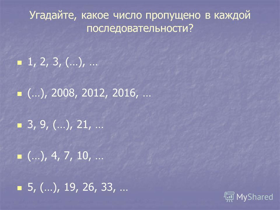Угадайте, какое число пропущено в каждой последовательности? 1, 2, 3, (…), … (…), 2008, 2012, 2016, … 3, 9, (…), 21, … (…), 4, 7, 10, … 5, (…), 19, 26, 33, …