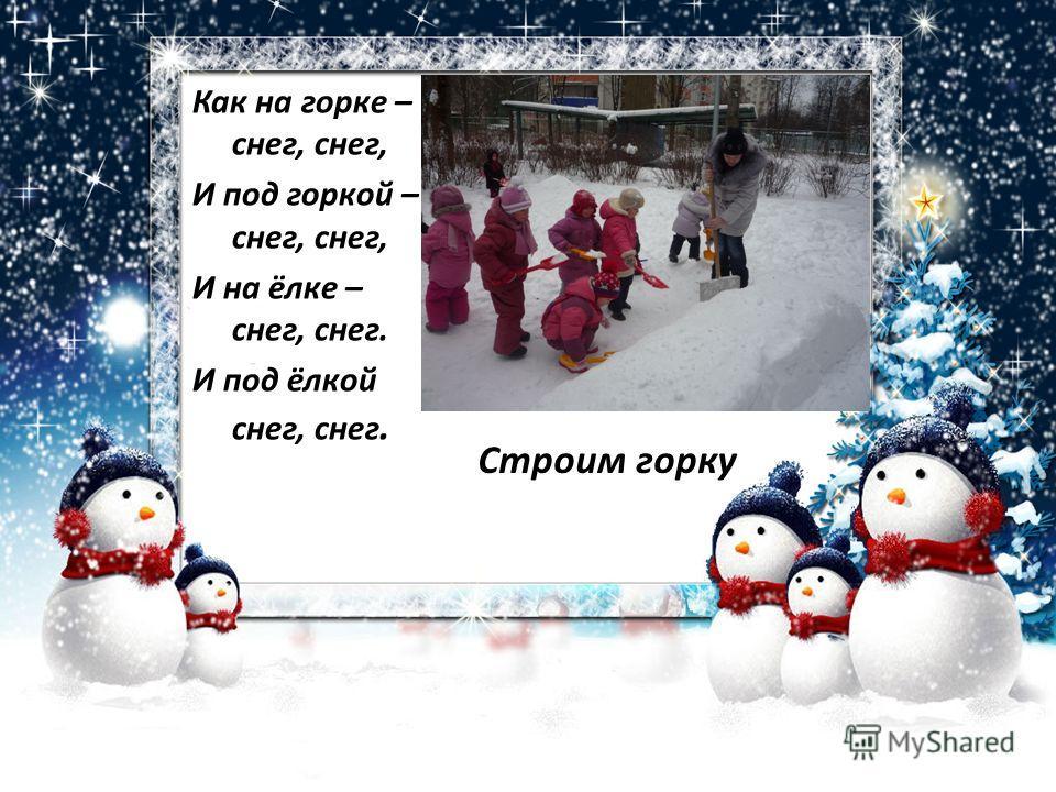 Как на горке – снег, снег, И под горкой – снег, снег, И на ёлке – снег, снег. И под ёлкой снег, снег. Строим горку