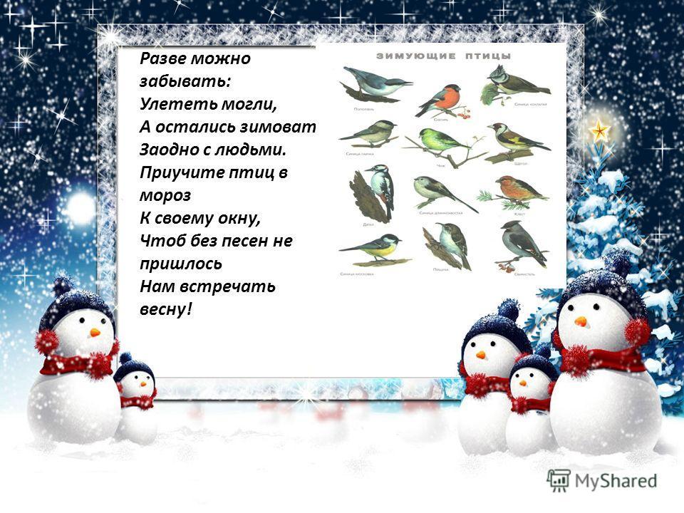 Разве можно забывать: Улететь могли, А остались зимовать Заодно с людьми. Приучите птиц в мороз К своему окну, Чтоб без песен не пришлось Нам встречать весну!