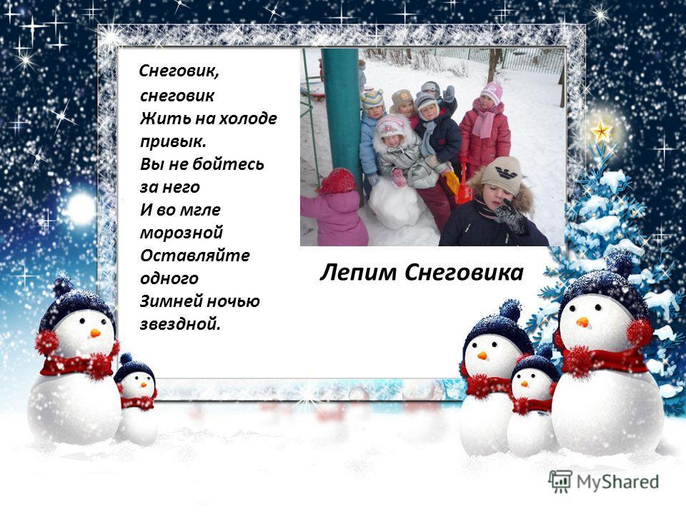 Снеговик, снеговик Жить на холоде привык. Вы не бойтесь за него И во мгле морозной Оставляйте одного Зимней ночью звездной. Лепим Снеговика
