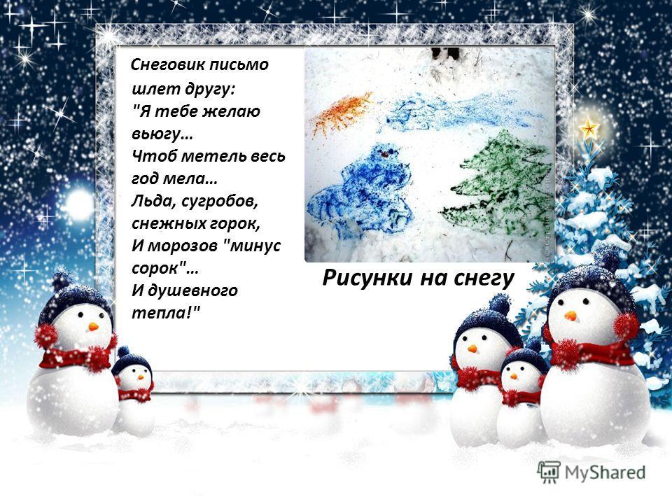 Снеговик письмо шлет другу: Я тебе желаю вьюгу… Чтоб метель весь год мела… Льда, сугробов, снежных горок, И морозов минус сорок… И душевного тепла! Рисунки на снегу