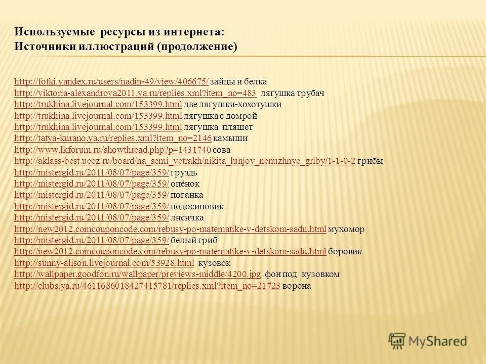 Используемые ресурсы из интернета: Источники иллюстраций (продолжение) http://fotki.yandex.ru/users/nadin-49/view/406675/http://fotki.yandex.ru/users/nadin-49/view/406675/ зайцы и белка http://viktoria-alexandrova2011.ya.ru/replies.xml?item_no=483htt
