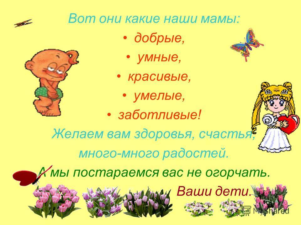 Вот они какие наши мамы: добрые, умные, красивые, умелые, заботливые! Желаем вам здоровья, счастья, много-много радостей. А мы постараемся вас не огорчать. Ваши дети.