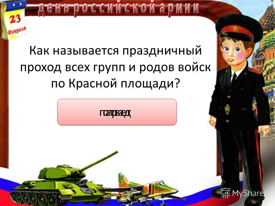 Как называется праздничный проход всех групп и родов войск по Красной площади? ответ парад