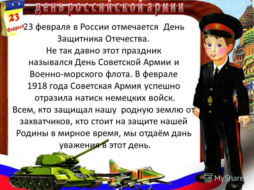 23 февраля в России отмечается День Защитника Отечества. Не так давно этот праздник назывался День Советской Армии и Военно-морского флота. В феврале 1918 года Советская Армия успешно отразила натиск немецких войск. Всем, кто защищал нашу родную земл