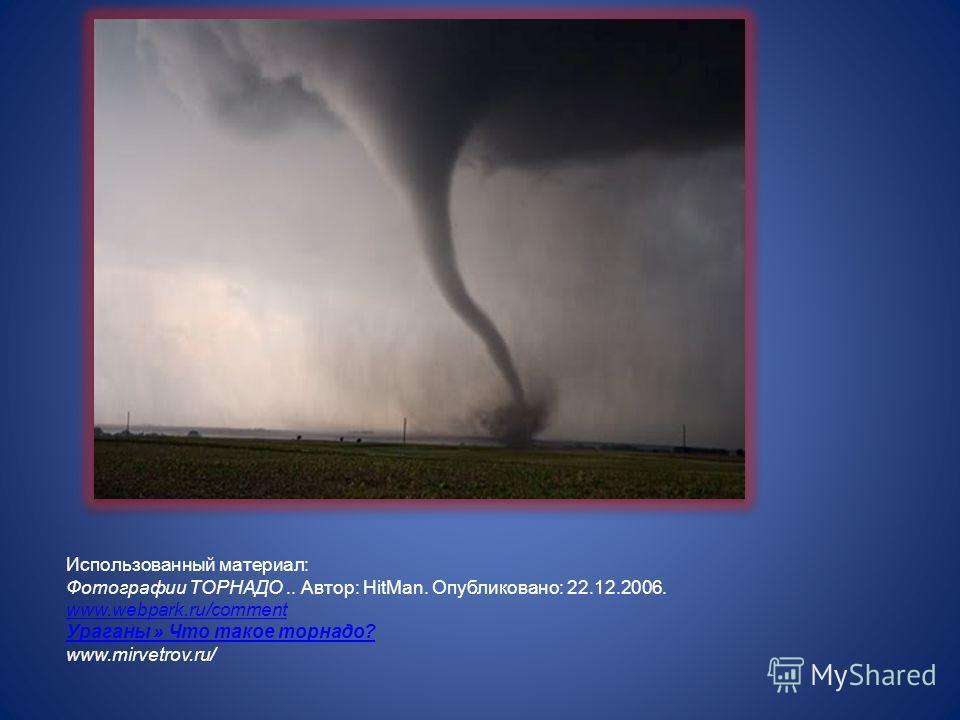 Использованный материал: Фотографии ТОРНАДО.. Автор: HitMan. Опубликовано: 22.12.2006. www.webpark.ru/comment Ураганы » Что такое торнадо? www.mirvetrov.ru/ www.webpark.ru/comment Ураганы » Что такое торнадо?