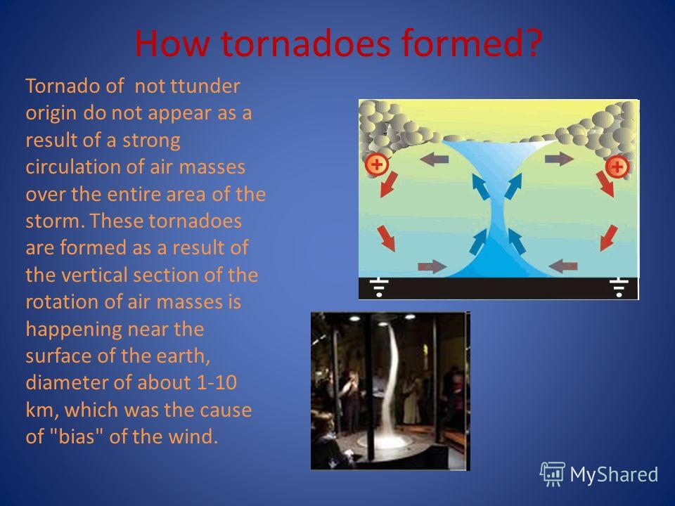 How tornadoes formed? Tornado of not ttunder origin do not appear as a result of a strong circulation of air masses over the entire area of the storm. These tornadoes are formed as a result of the vertical section of the rotation of air masses is hap