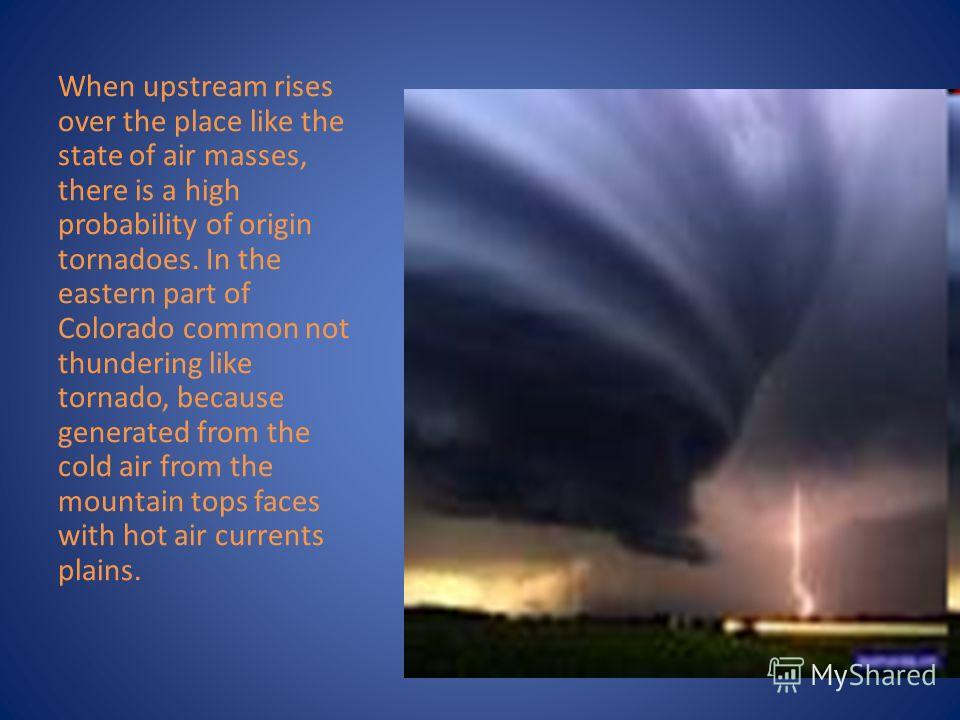 When upstream rises over the place like the state of air masses, there is a high probability of origin tornadoes. In the eastern part of Colorado common not thundering like tornado, because generated from the cold air from the mountain tops faces wit