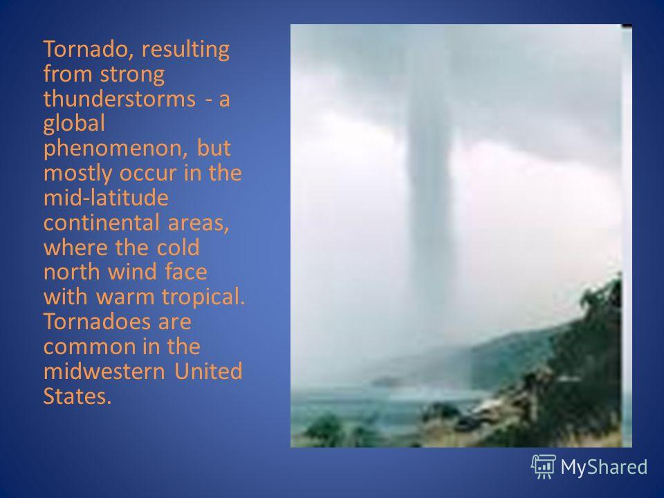 Tornado, resulting from strong thunderstorms - a global phenomenon, but mostly occur in the mid-latitude continental areas, where the cold north wind face with warm tropical. Tornadoes are common in the midwestern United States.