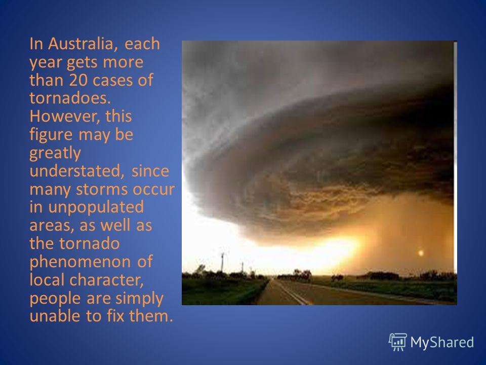In Australia, each year gets more than 20 cases of tornadoes. However, this figure may be greatly understated, since many storms occur in unpopulated areas, as well as the tornado phenomenon of local character, people are simply unable to fix them.