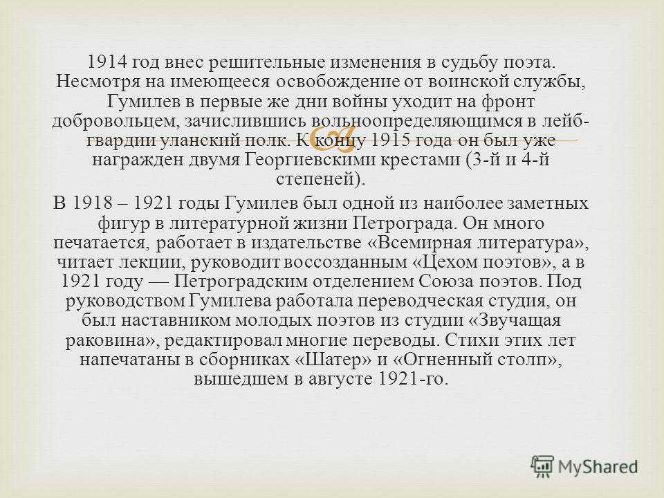 1914 год внес решительные изменения в судьбу поэта. Несмотря на имеющееся освобождение от воинской службы, Гумилев в первые же дни войны уходит на фронт добровольцем, зачислившись вольноопределяющимся в лейб - гвардии уланский полк. К концу 1915 года