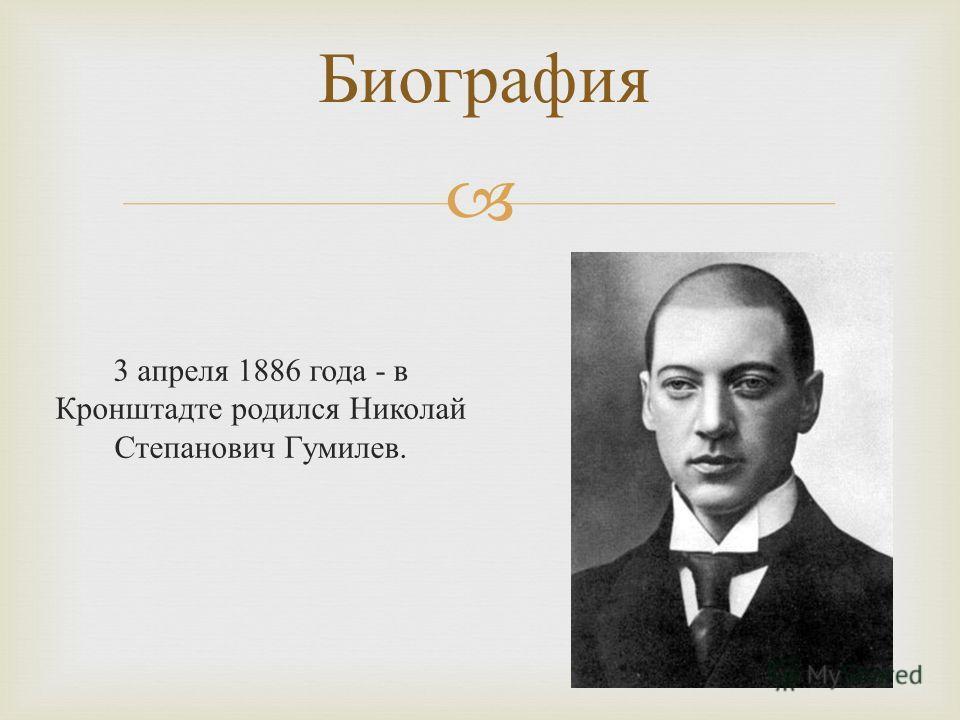 3 апреля 1886 года - в Кронштадте родился Николай Степанович Гумилев. Биография