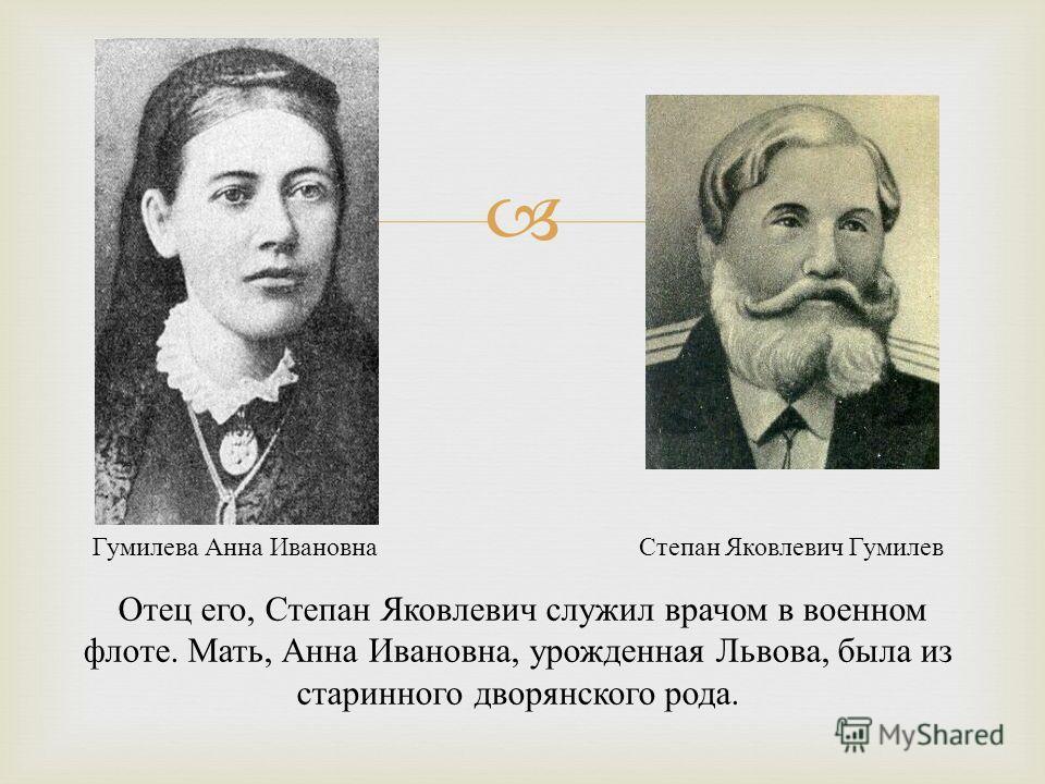 Степан Яковлевич Гумилев Гумилева Анна Ивановна Отец его, Степан Яковлевич служил врачом в военном флоте. Мать, Анна Ивановна, урожденная Львова, была из старинного дворянского рода.