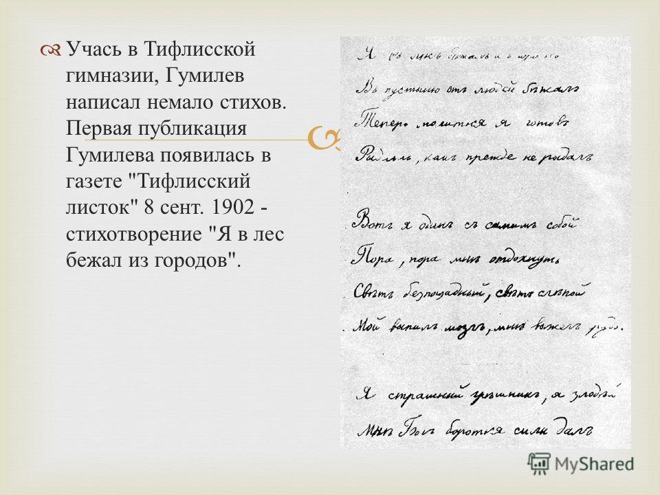Учась в Тифлисской гимназии, Гумилев написал немало стихов. Первая публикация Гумилева появилась в газете  Тифлисский листок  8 сент. 1902 - стихотворение  Я в лес бежал из городов .