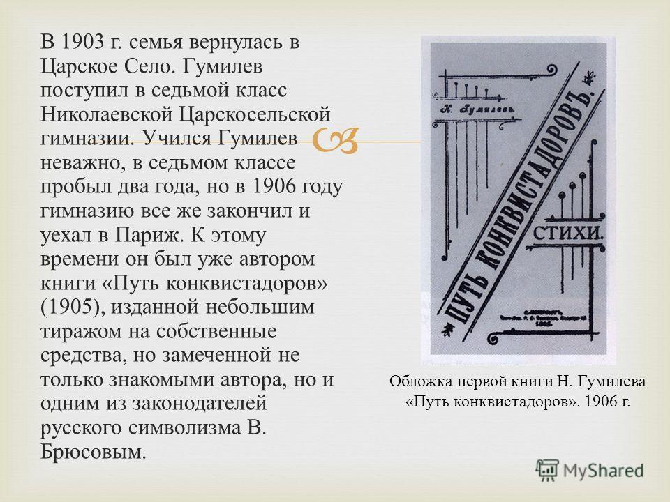 В 1903 г. семья вернулась в Царское Село. Гумилев поступил в седьмой класс Николаевской Царскосельской гимназии. Учился Гумилев неважно, в седьмом классе пробыл два года, но в 1906 году гимназию все же закончил и уехал в Париж. К этому времени он был