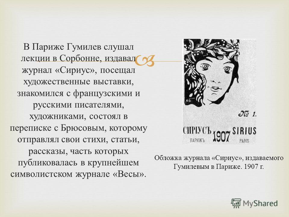 В Париже Гумилев слушал лекции в Сорбонне, издавал журнал « Сириус », посещал художественные выставки, знакомился с французскими и русскими писателями, художниками, состоял в переписке с Брюсовым, которому отправлял свои стихи, статьи, рассказы, част