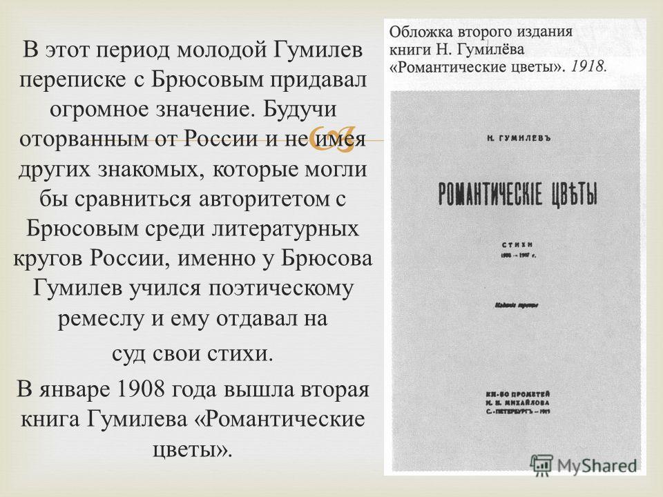 В этот период молодой Гумилев переписке с Брюсовым придавал огромное значение. Будучи оторванным от России и не имея других знакомых, которые могли бы сравниться авторитетом с Брюсовым среди литературных кругов России, именно у Брюсова Гумилев учился