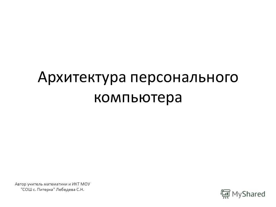 Архитектура персонального компьютера Автор учитель математики и ИКТ МОУ СОШ с. Питерка Лебедева С.Н.