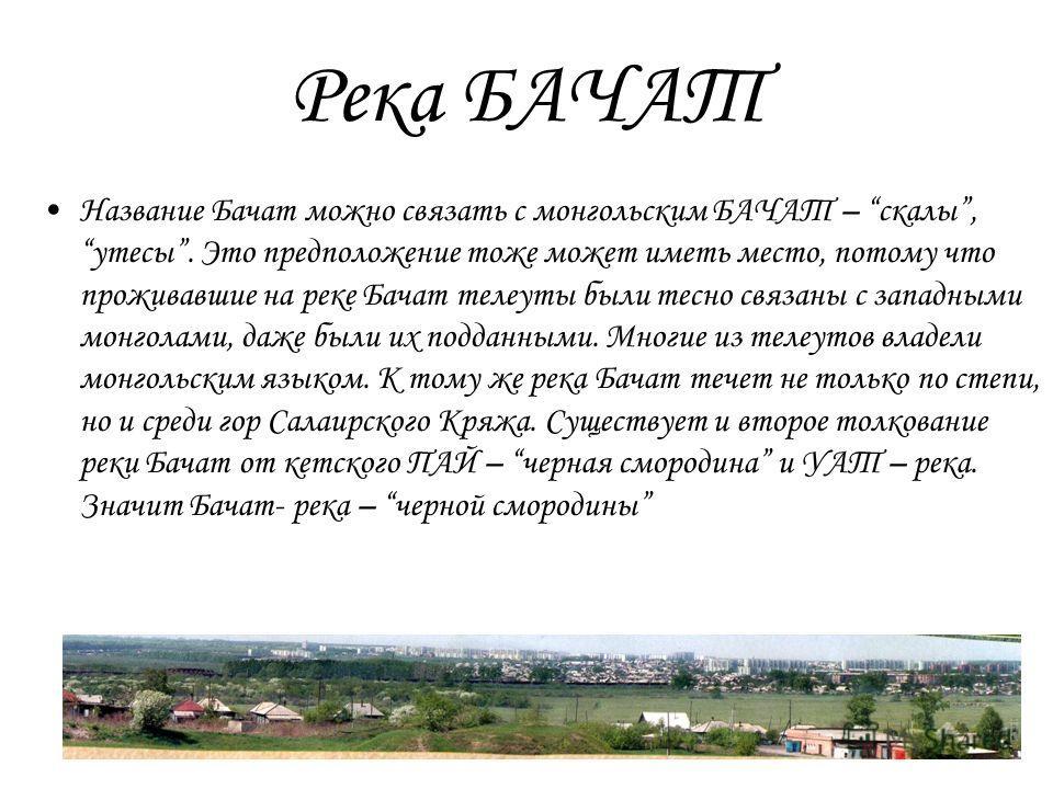 Река БАЧАТ Название Бачат можно связать с монгольским БАЧАТ – скалы, утесы. Это предположение тоже может иметь место, потому что проживавшие на реке Бачат телеуты были тесно связаны с западными монголами, даже были их подданными. Многие из телеутов в