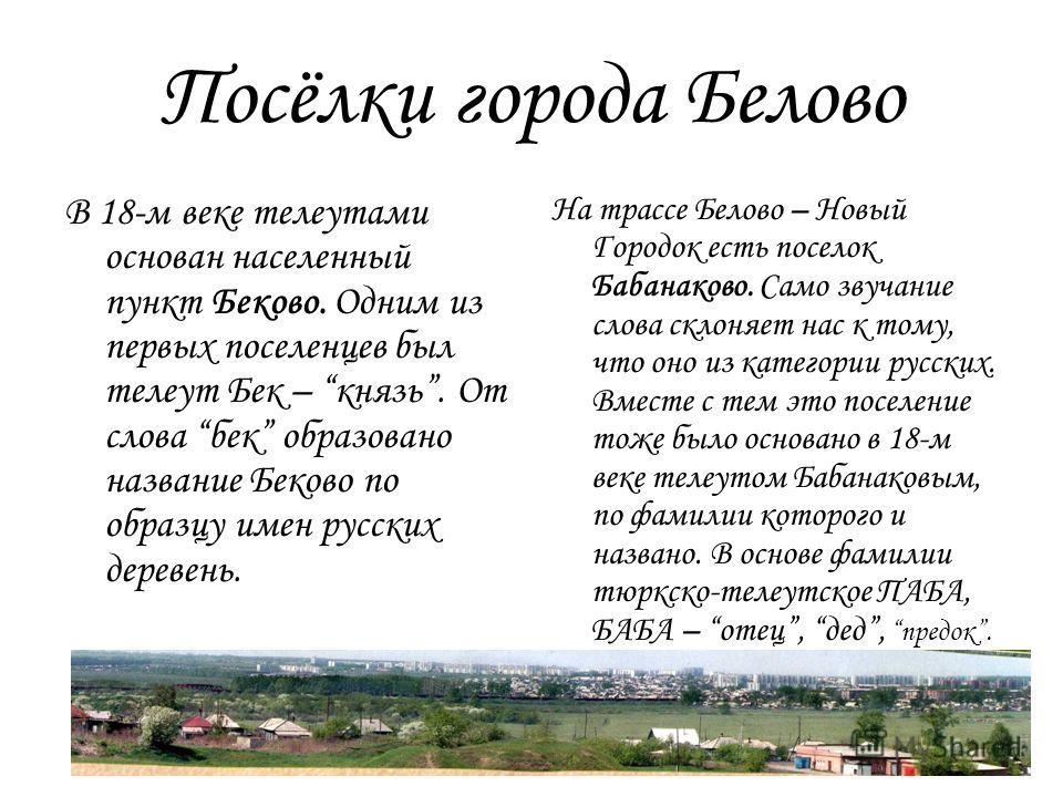 Посёлки города Белово В 18-м веке телеутами основан населенный пункт Беково. Одним из первых поселенцев был телеут Бек – князь. От слова бек образовано название Беково по образцу имен русских деревень. На трассе Белово – Новый Городок есть поселок Ба
