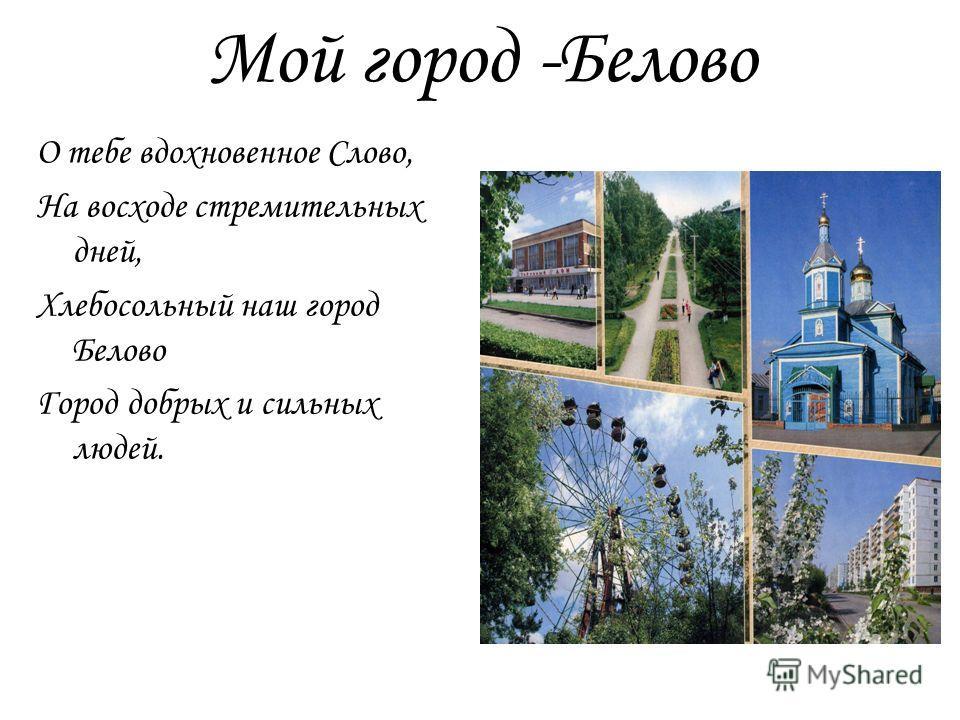 Мой город -Белово О тебе вдохновенное Слово, На восходе стремительных дней, Хлебосольный наш город Белово Город добрых и сильных людей.