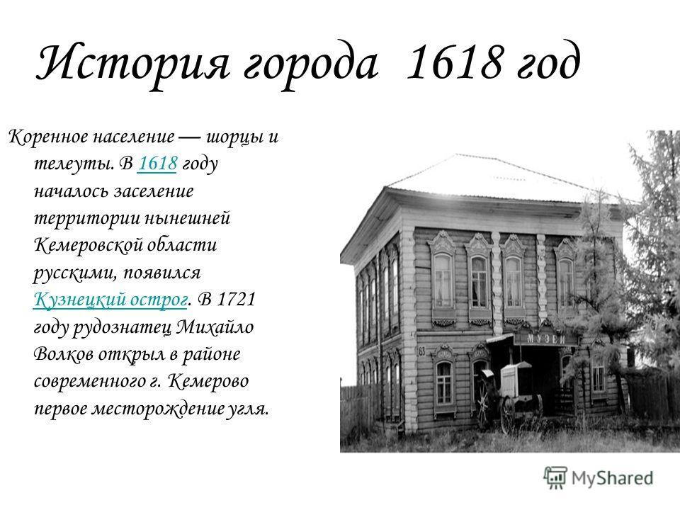 История города 1618 год Коренное население шорцы и телеуты. В 1618 году началось заселение территории нынешней Кемеровской области русскими, появился Кузнецкий острог. В 1721 году рудознатец Михайло Волков открыл в районе современного г. Кемерово пер